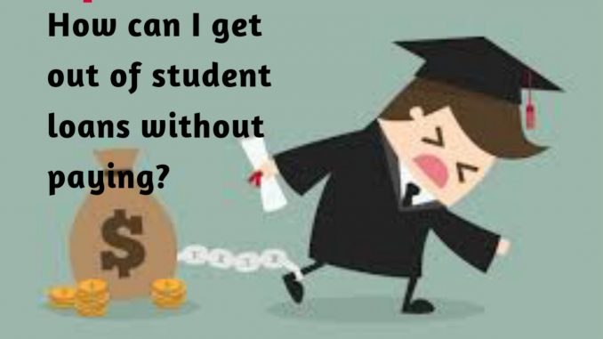 get out of student loans without paying